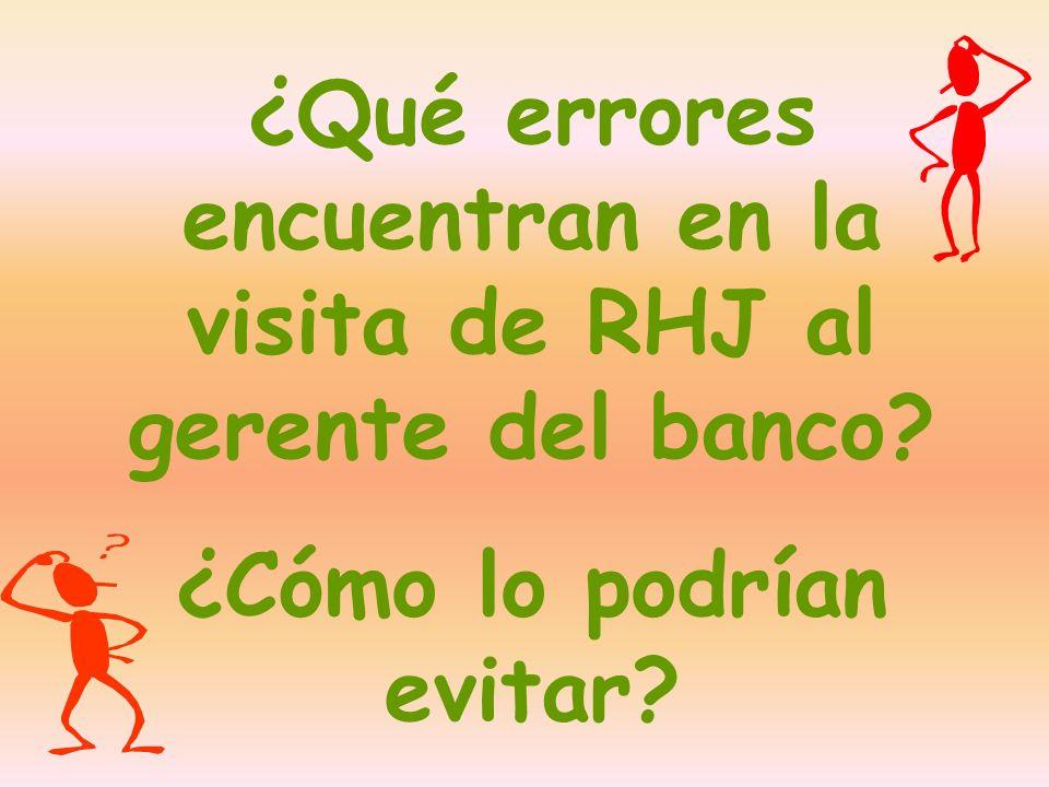 ¿Qué errores encuentran en la visita de RHJ al gerente del banco? ¿Cómo lo podrían evitar?