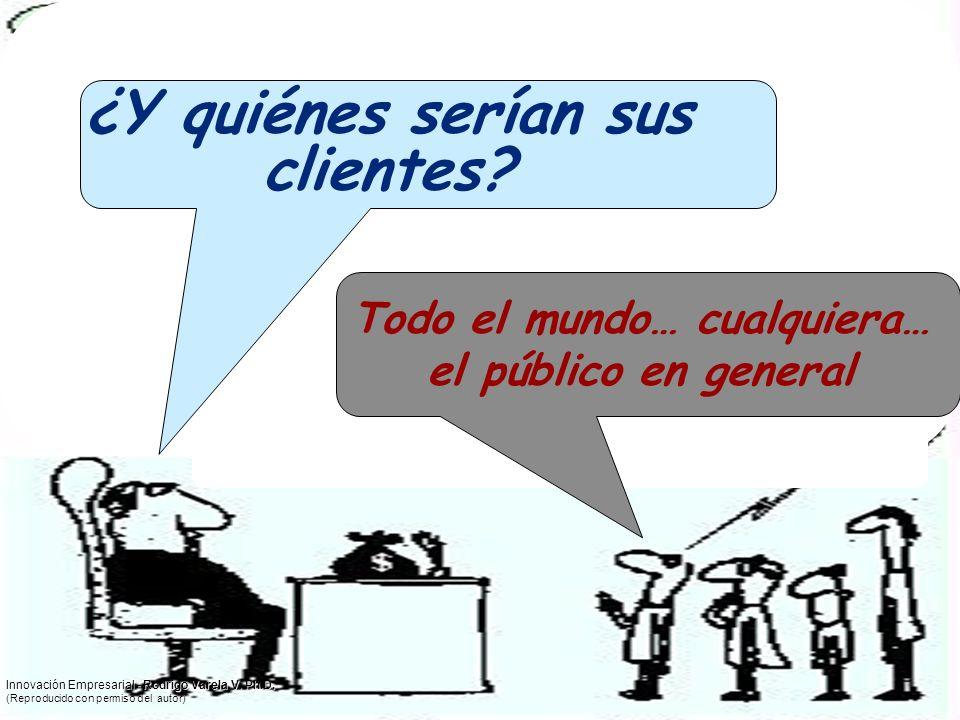 ¿Y quiénes serían sus clientes? Todo el mundo… cualquiera… el público en general Innovación Empresarial - Rodrigo Varela V. Ph.D. (Reproducido con per