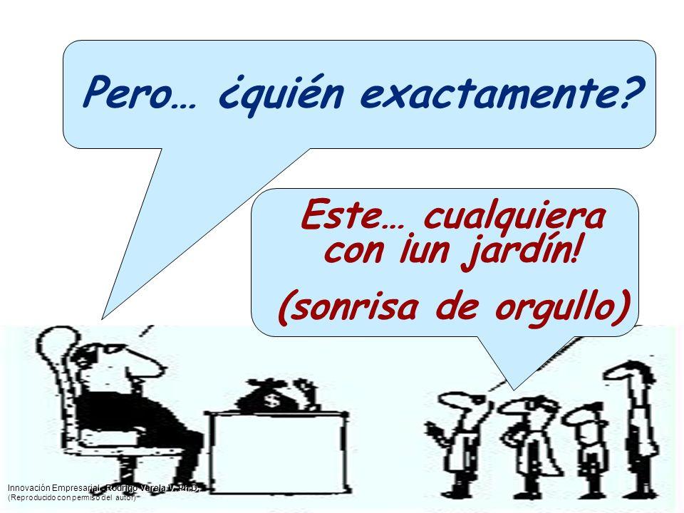 Pero… ¿quién exactamente? Este… cualquiera con ¡un jardín! (sonrisa de orgullo) Innovación Empresarial - Rodrigo Varela V. Ph.D. (Reproducido con perm