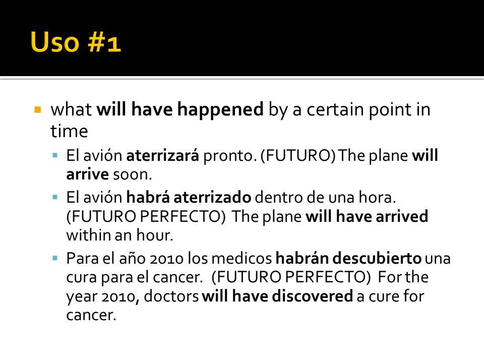 what will have happened by a certain point in time El avión aterrizará pronto. (FUTURO) The plane will arrive soon. El avión habrá aterrizado dentro d