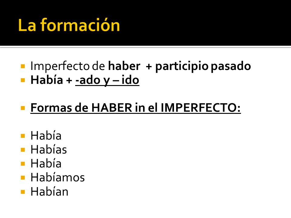 Imperfecto de haber + participio pasado Había + -ado y – ido Formas de HABER in el IMPERFECTO: Había Habías Había Habíamos Habían