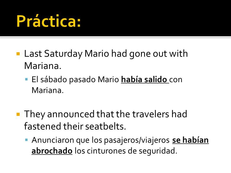 Last Saturday Mario had gone out with Mariana. El sábado pasado Mario había salido con Mariana. They announced that the travelers had fastened their s