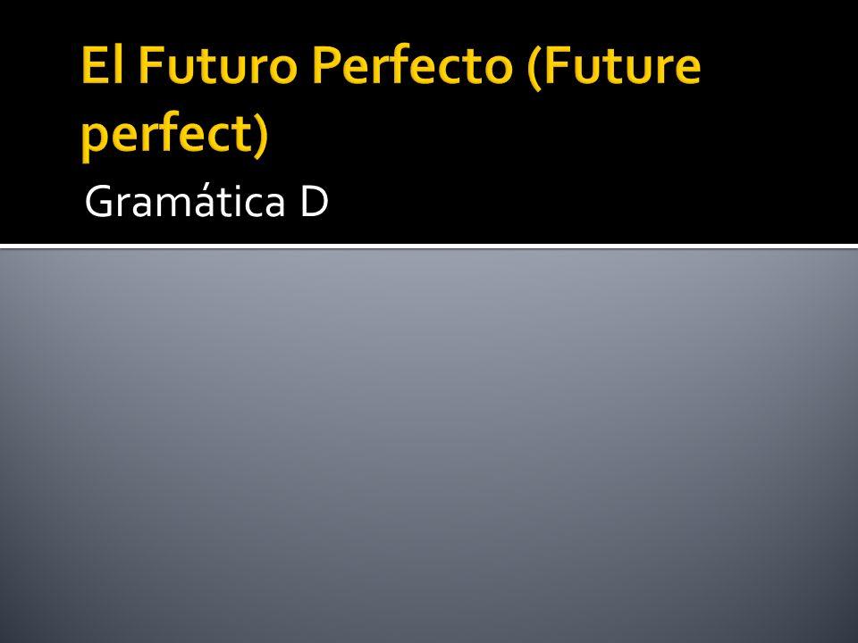 Futuro de haber + participio pasado (ado, ido) Haber en el futuro: Habré Habrás Habrá Habremos Habrán