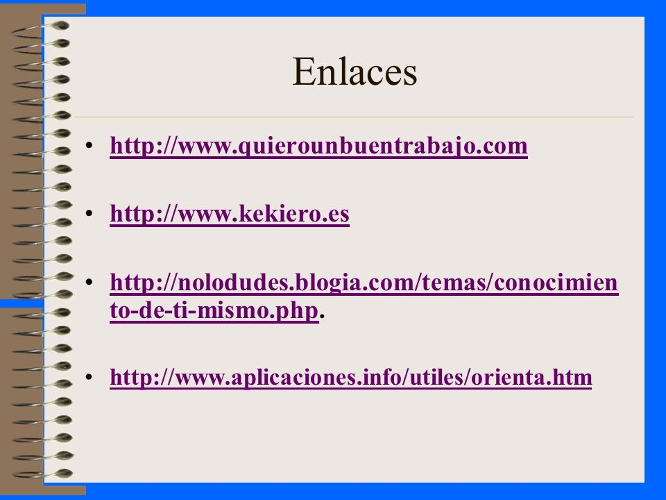 Enlaces http://www.quierounbuentrabajo.com http://www.kekiero.es http://nolodudes.blogia.com/temas/conocimien to-de-ti-mismo.php.http://nolodudes.blog