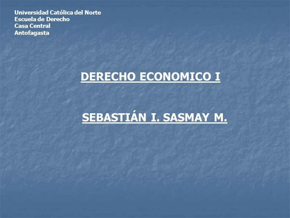 Universidad Católica del Norte Escuela de Derecho Casa Central Antofagasta DERECHO ECONOMICO I SEBASTIÁN I. SASMAY M.
