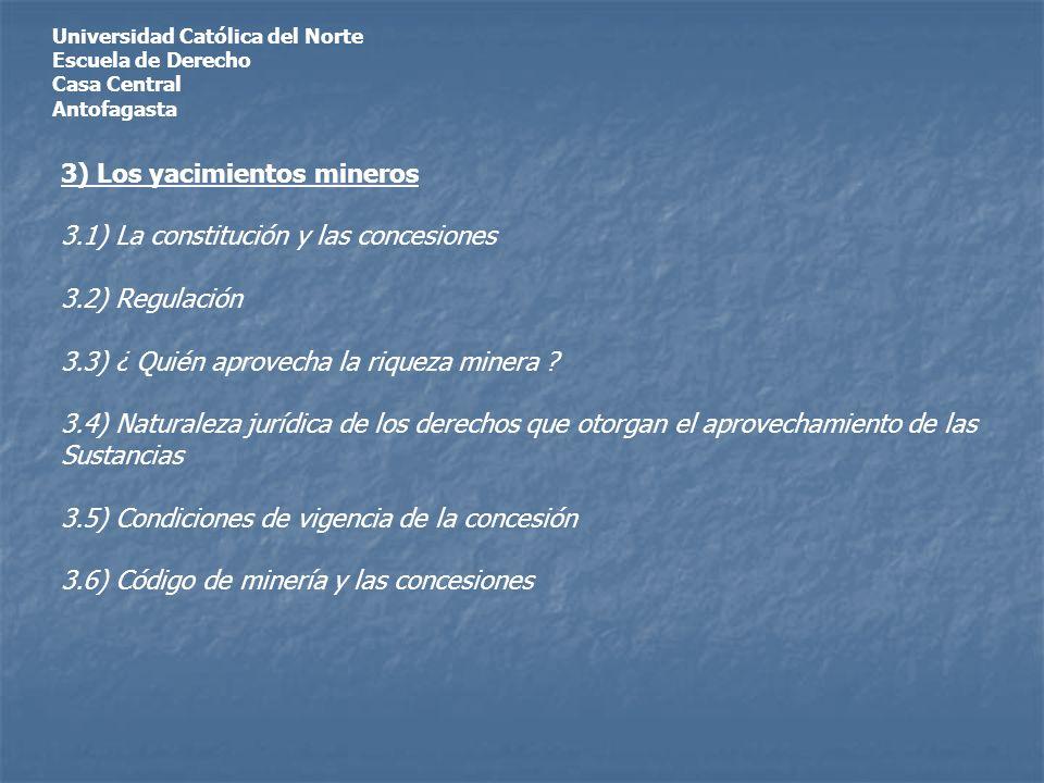 Universidad Católica del Norte Escuela de Derecho Casa Central Antofagasta 3) Los yacimientos mineros 3.1) La constitución y las concesiones 3.2) Regulación 3.3) ¿ Quién aprovecha la riqueza minera .
