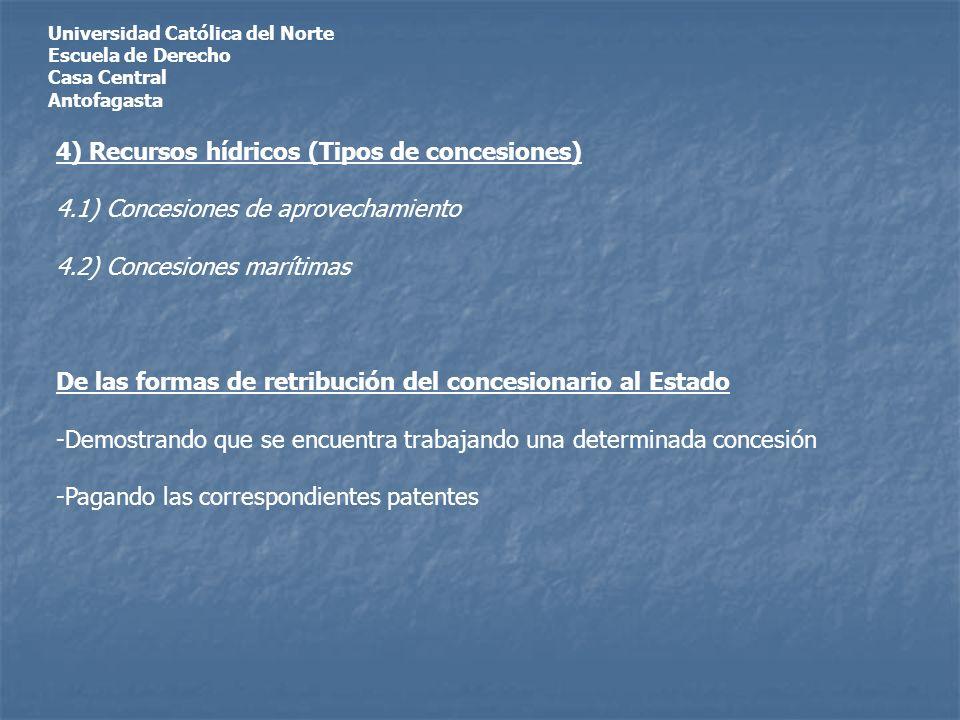 Universidad Católica del Norte Escuela de Derecho Casa Central Antofagasta 4) Recursos hídricos (Tipos de concesiones) 4.1) Concesiones de aprovechamiento 4.2) Concesiones marítimas De las formas de retribución del concesionario al Estado -Demostrando que se encuentra trabajando una determinada concesión -Pagando las correspondientes patentes
