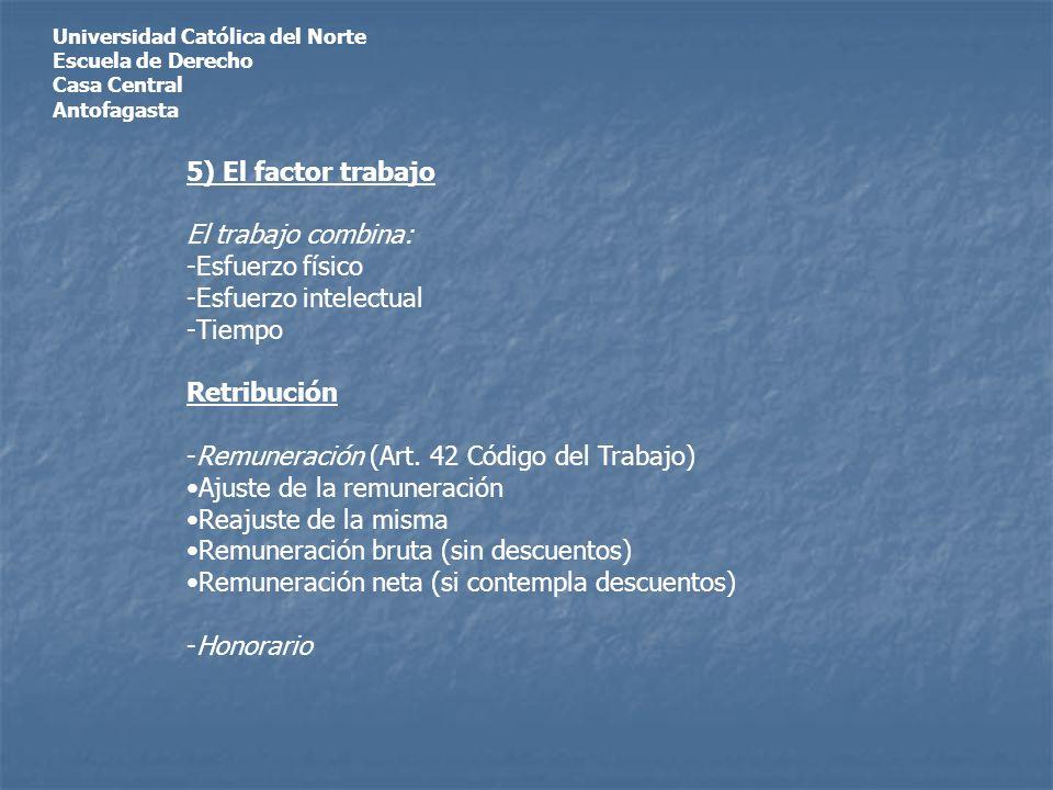 Universidad Católica del Norte Escuela de Derecho Casa Central Antofagasta 5) El factor trabajo El trabajo combina: -Esfuerzo físico -Esfuerzo intelectual -Tiempo Retribución -Remuneración (Art.