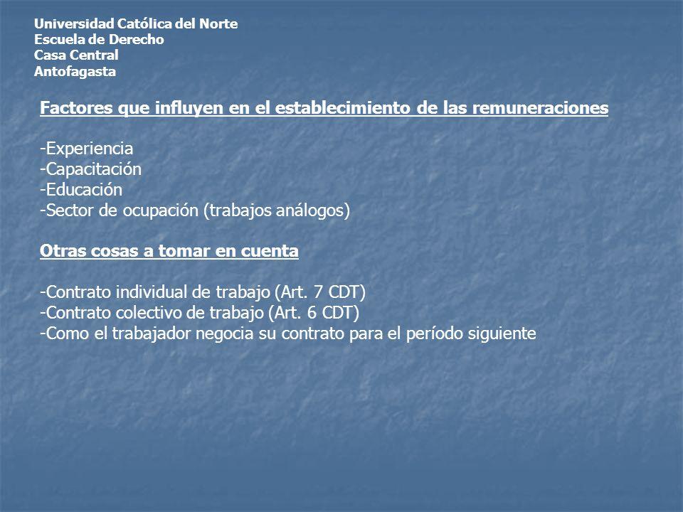 Universidad Católica del Norte Escuela de Derecho Casa Central Antofagasta Factores que influyen en el establecimiento de las remuneraciones -Experiencia -Capacitación -Educación -Sector de ocupación (trabajos análogos) Otras cosas a tomar en cuenta -Contrato individual de trabajo (Art.