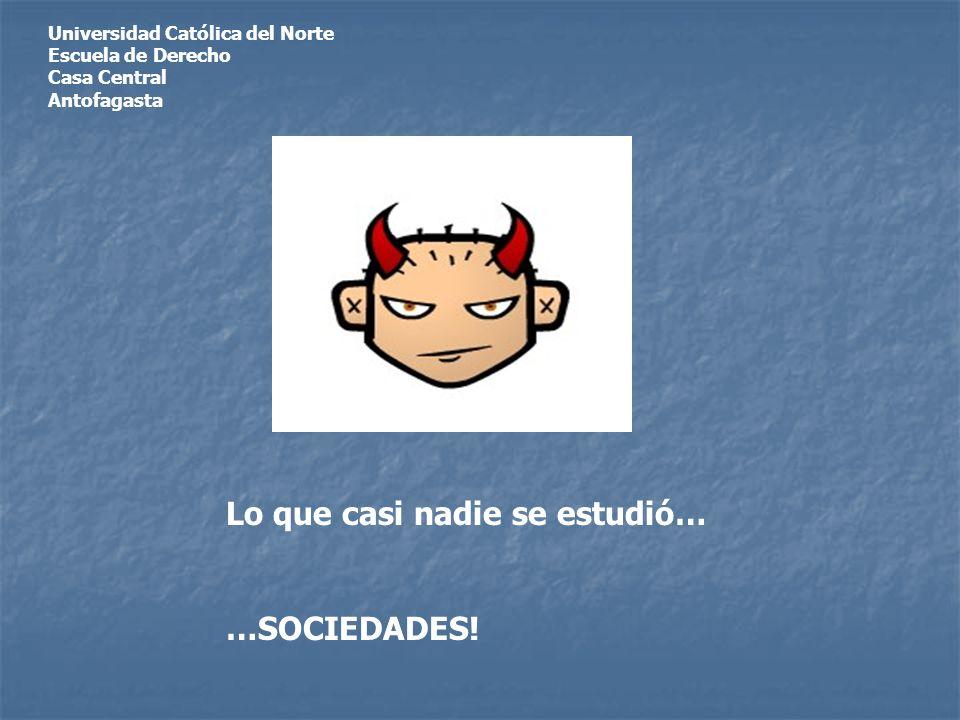 Universidad Católica del Norte Escuela de Derecho Casa Central Antofagasta Lo que casi nadie se estudió… …SOCIEDADES!