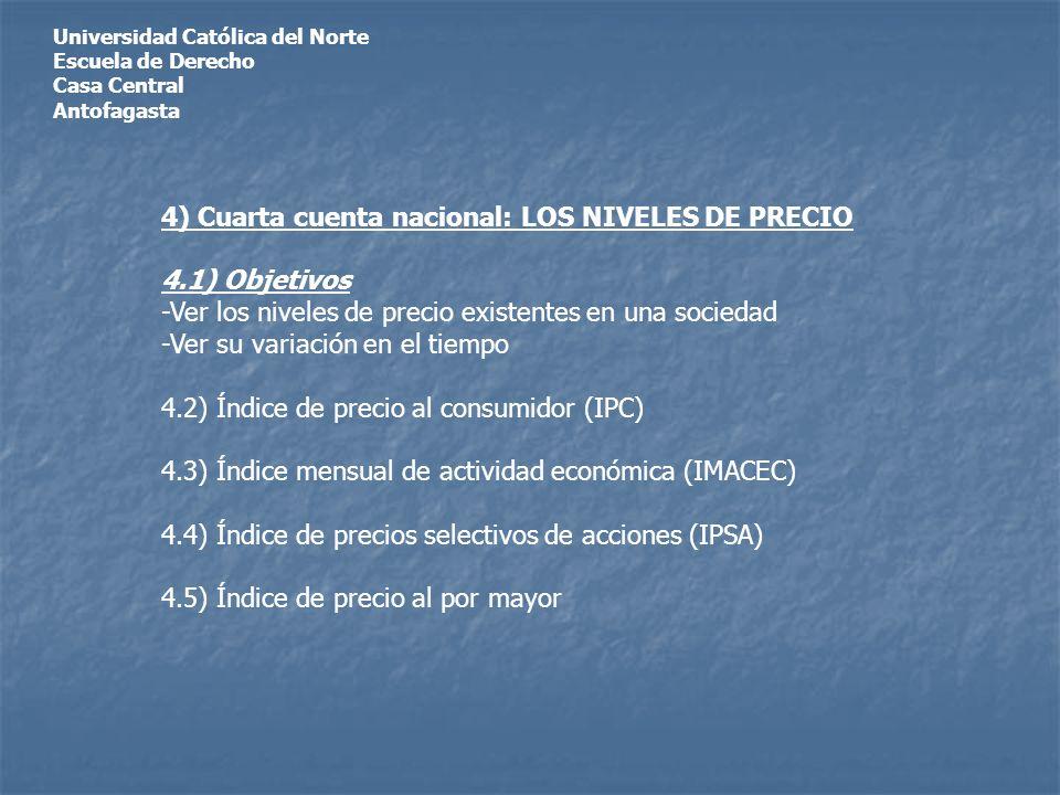 Universidad Católica del Norte Escuela de Derecho Casa Central Antofagasta 4) Cuarta cuenta nacional: LOS NIVELES DE PRECIO 4.1) Objetivos -Ver los ni