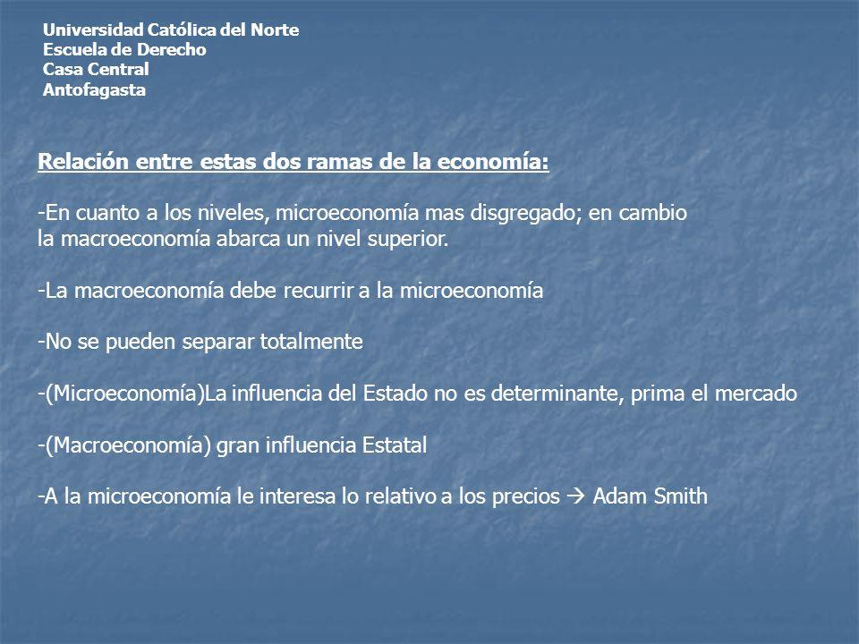 Universidad Católica del Norte Escuela de Derecho Casa Central Antofagasta Relación entre estas dos ramas de la economía: -En cuanto a los niveles, microeconomía mas disgregado; en cambio la macroeconomía abarca un nivel superior.