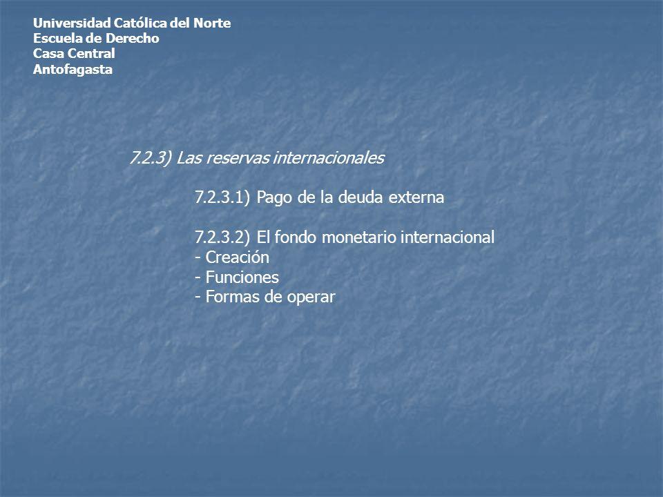 Universidad Católica del Norte Escuela de Derecho Casa Central Antofagasta 7.2.3) Las reservas internacionales 7.2.3.1) Pago de la deuda externa 7.2.3.2) El fondo monetario internacional - Creación - Funciones - Formas de operar