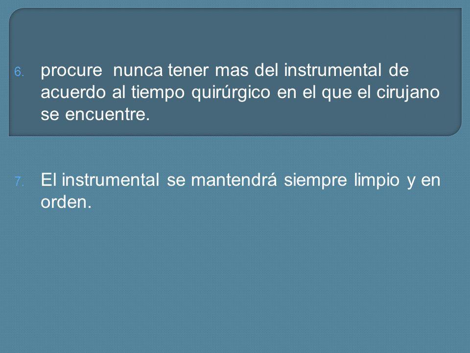 6. procure nunca tener mas del instrumental de acuerdo al tiempo quirúrgico en el que el cirujano se encuentre. 7. El instrumental se mantendrá siempr