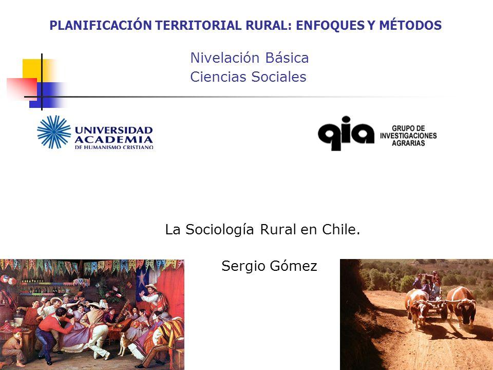 PLANIFICACIÓN TERRITORIAL RURAL: ENFOQUES Y MÉTODOS Nivelación Básica Ciencias Sociales La Sociología Rural en Chile. Sergio Gómez 1