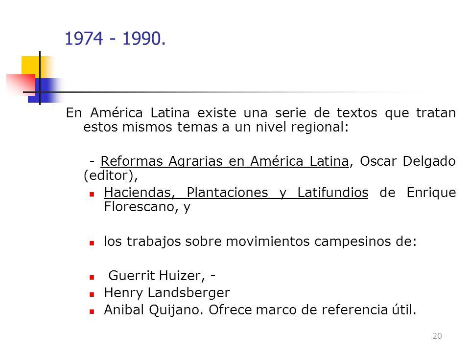1974 - 1990. En América Latina existe una serie de textos que tratan estos mismos temas a un nivel regional: - Reformas Agrarias en América Latina, Os