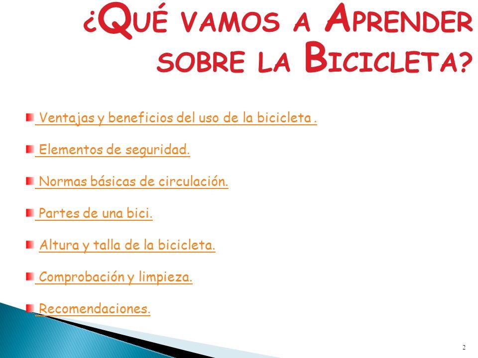 2 ¿ Q UÉ VAMOS A A PRENDER SOBRE LA B ICICLETA? Ventajas y beneficios del uso de la bicicleta. Elementos de seguridad. Normas básicas de circulación.
