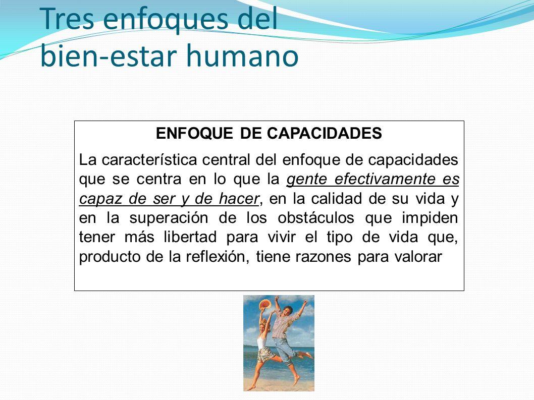 Tres enfoques del bien-estar humano ENFOQUE DE CAPACIDADES La característica central del enfoque de capacidades que se centra en lo que la gente efect