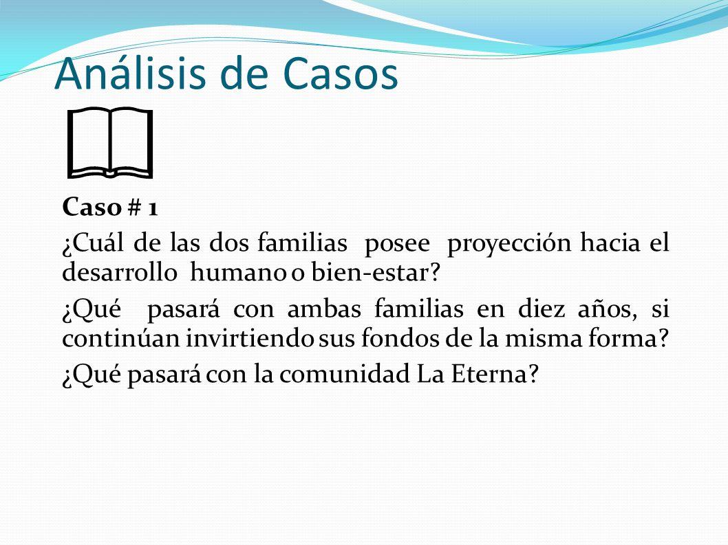 Análisis de Casos Caso # 1 ¿Cuál de las dos familias posee proyección hacia el desarrollo humano o bien-estar? ¿Qué pasará con ambas familias en diez