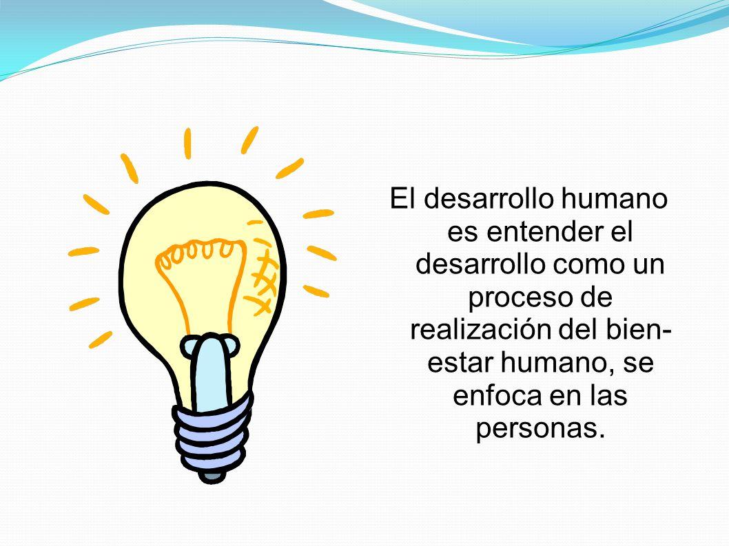 El desarrollo humano es entender el desarrollo como un proceso de realización del bien- estar humano, se enfoca en las personas.