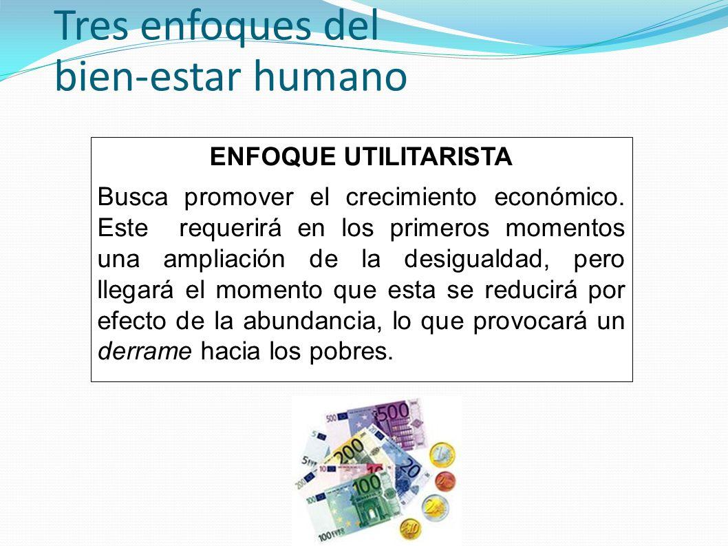 Tres enfoques del bien-estar humano ENFOQUE UTILITARISTA Busca promover el crecimiento económico. Este requerirá en los primeros momentos una ampliaci