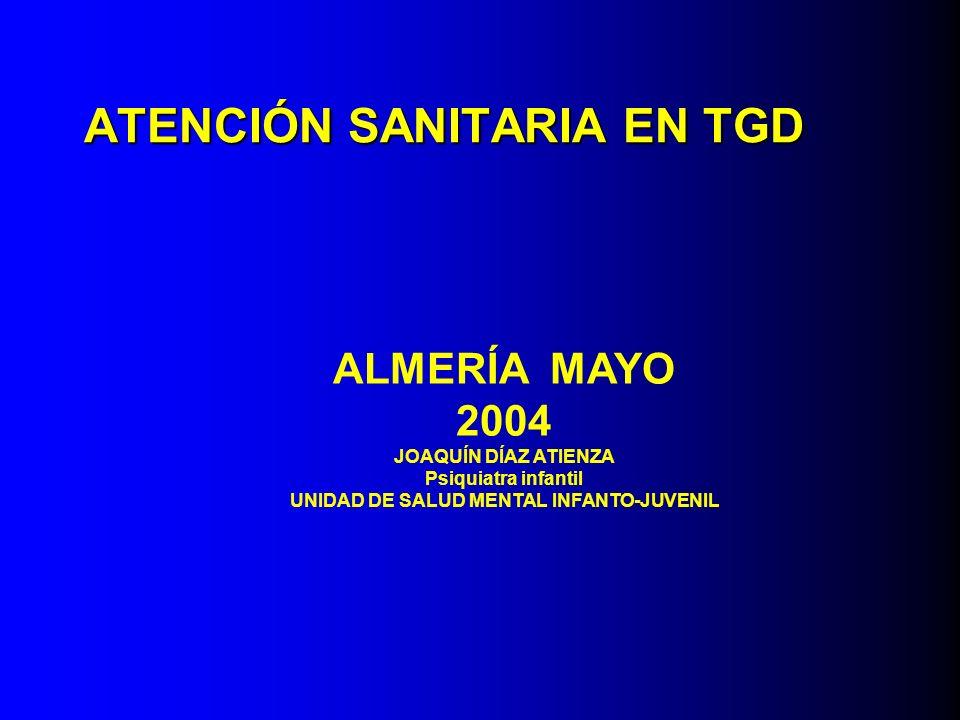 ATENCIÓN SANITARIA EN TGD ALMERÍA MAYO 2004 JOAQUÍN DÍAZ ATIENZA Psiquiatra infantil UNIDAD DE SALUD MENTAL INFANTO-JUVENIL