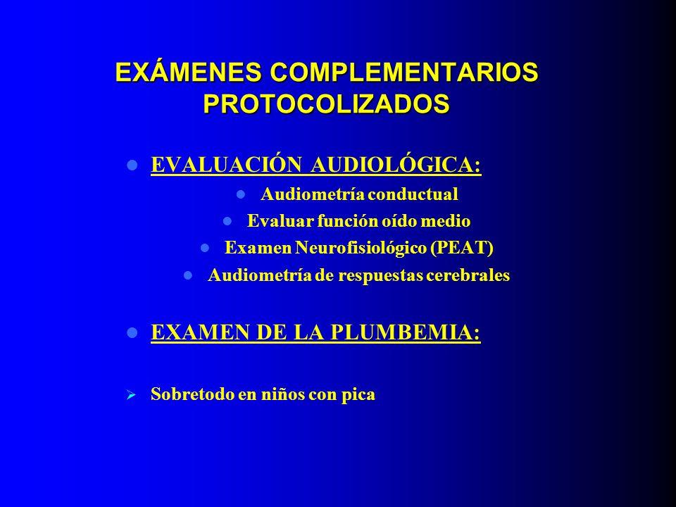 EXÁMENES COMPLEMENTARIOS PROTOCOLIZADOS EVALUACIÓN AUDIOLÓGICA: Audiometría conductual Evaluar función oído medio Examen Neurofisiológico (PEAT) Audio