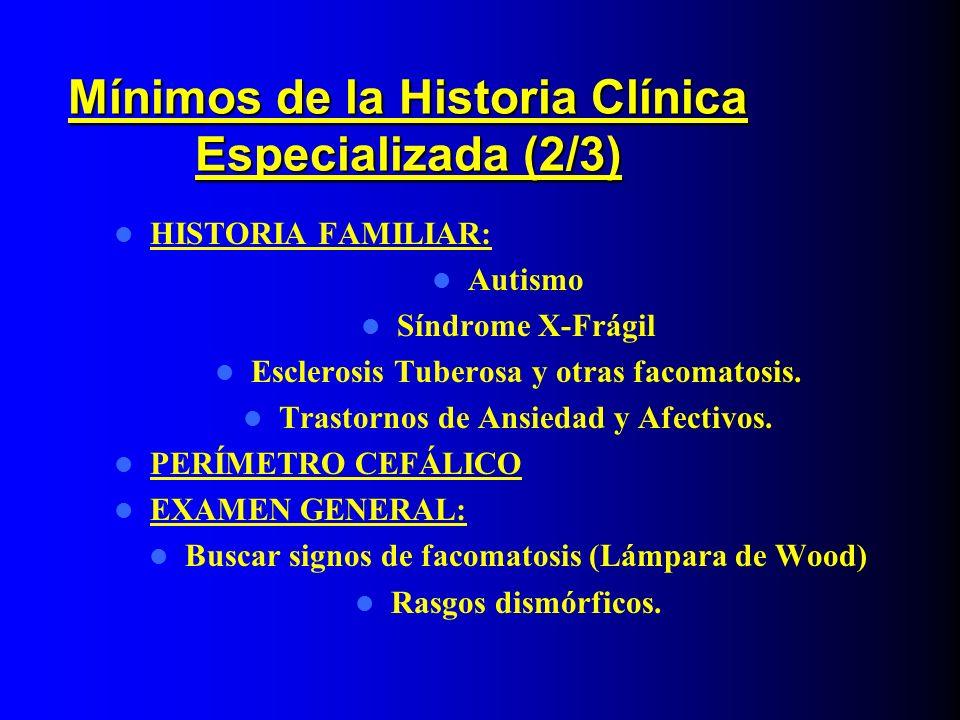 Mínimos de la Historia Clínica Especializada (2/3) HISTORIA FAMILIAR: Autismo Síndrome X-Frágil Esclerosis Tuberosa y otras facomatosis. Trastornos de