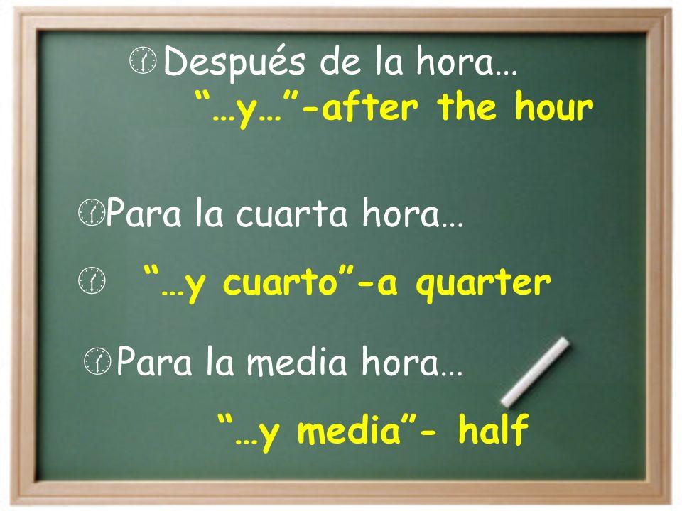 Para la media hora… …y media- half Después de la hora… …y…-after the hour Para la cuarta hora… …y cuarto-a quarter