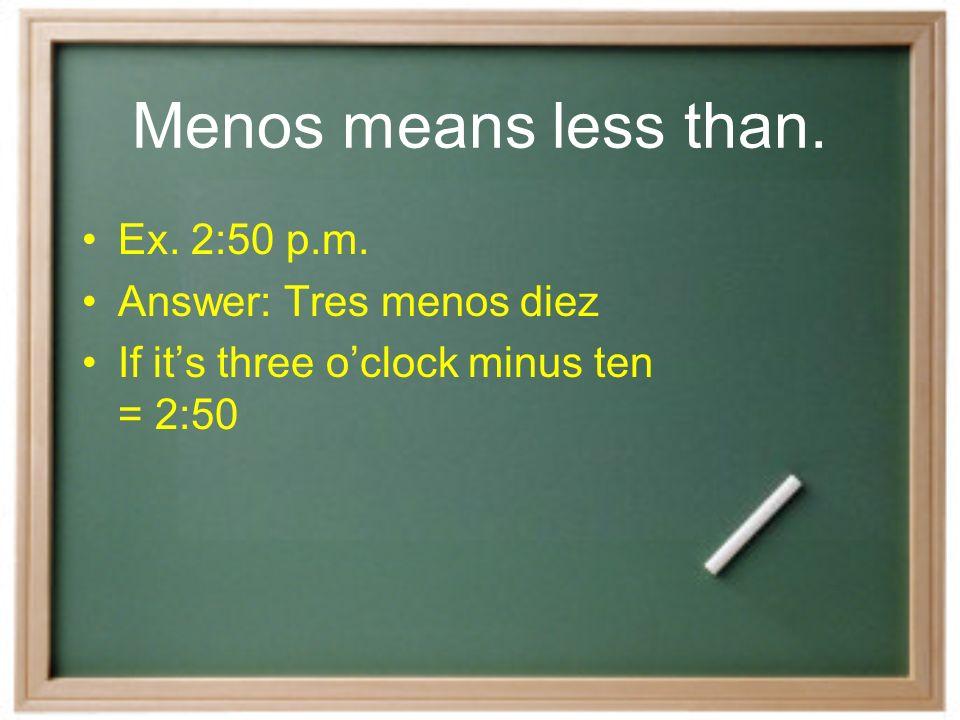 Menos means less than. Ex. 2:50 p.m. Answer: Tres menos diez If its three oclock minus ten = 2:50
