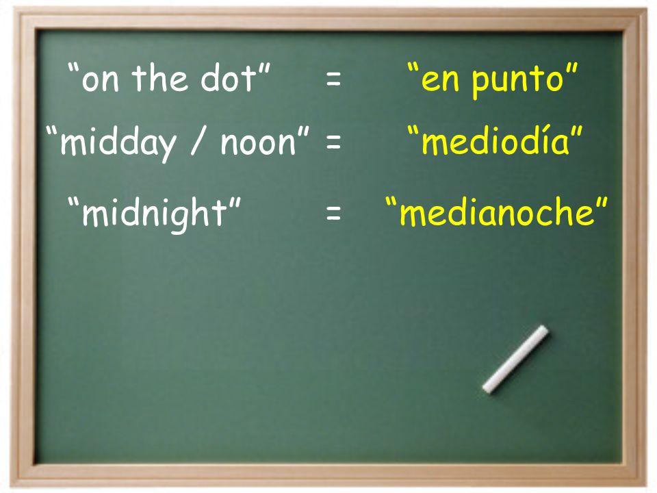 on the dot en punto= midnight medianoche= midday / noon mediodía=