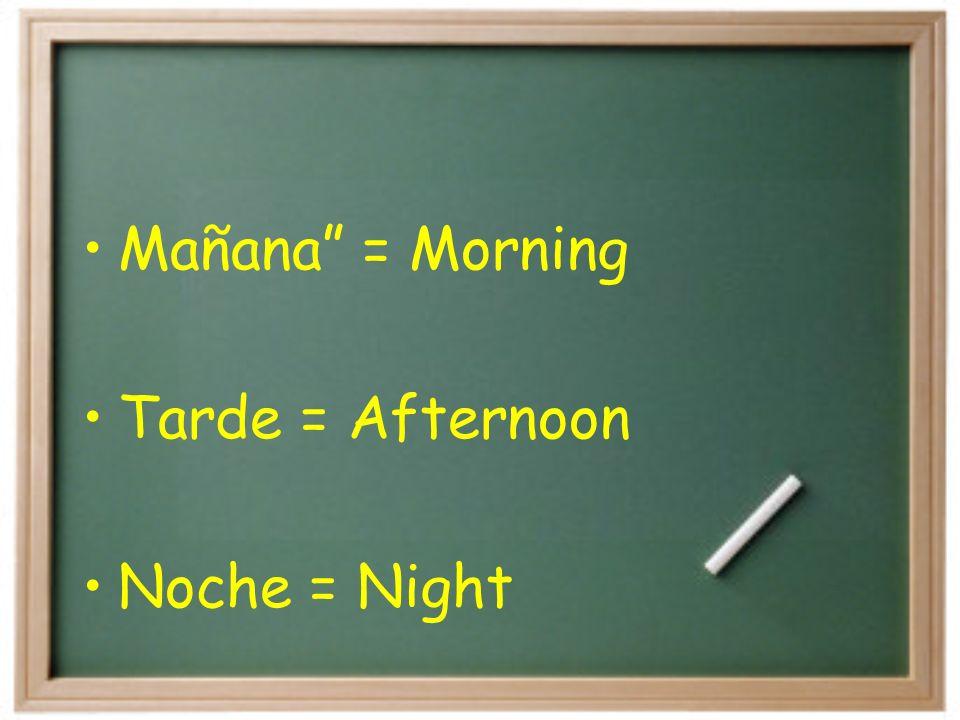 Mañana = Morning Tarde = Afternoon Noche = Night