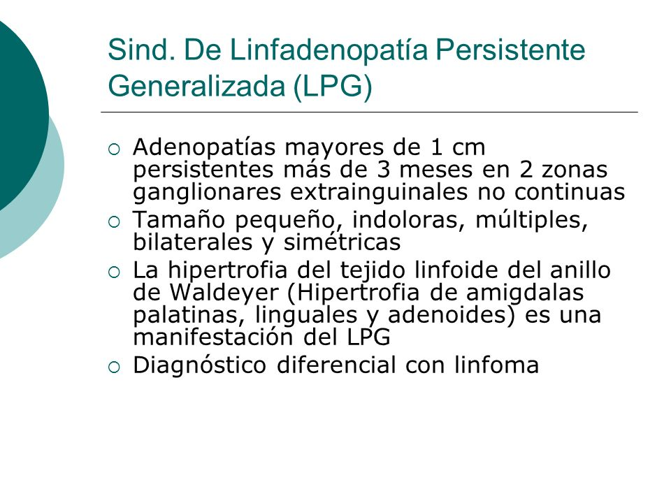 Sind. De Linfadenopatía Persistente Generalizada (LPG) Adenopatías mayores de 1 cm persistentes más de 3 meses en 2 zonas ganglionares extrainguinales