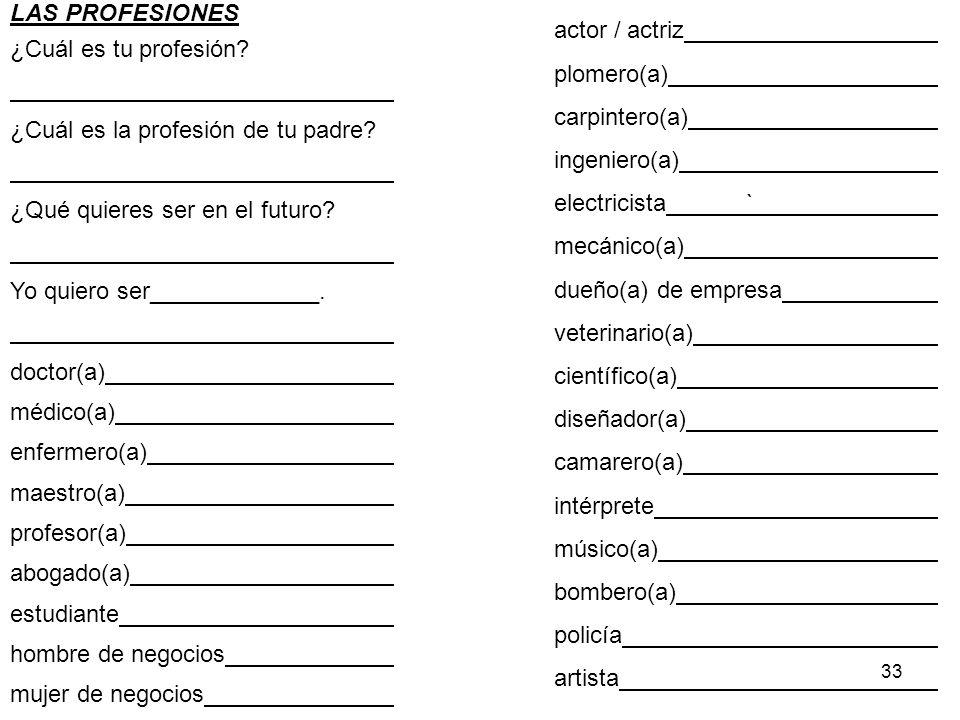 33 LAS PROFESIONES ¿Cuál es tu profesión? ¿Cuál es la profesión de tu padre? ¿Qué quieres ser en el futuro? Yo quiero ser_____________. doctor(a) médi