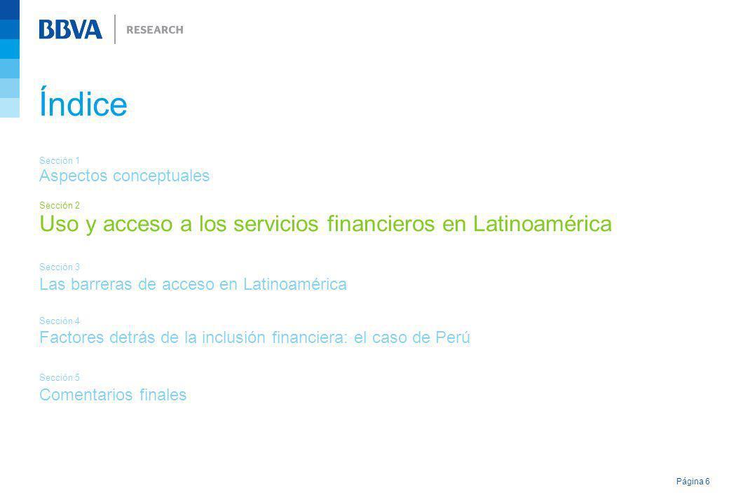 Página 6 Índice Sección 1 Aspectos conceptuales Sección 2 Uso y acceso a los servicios financieros en Latinoamérica Sección 3 Las barreras de acceso e