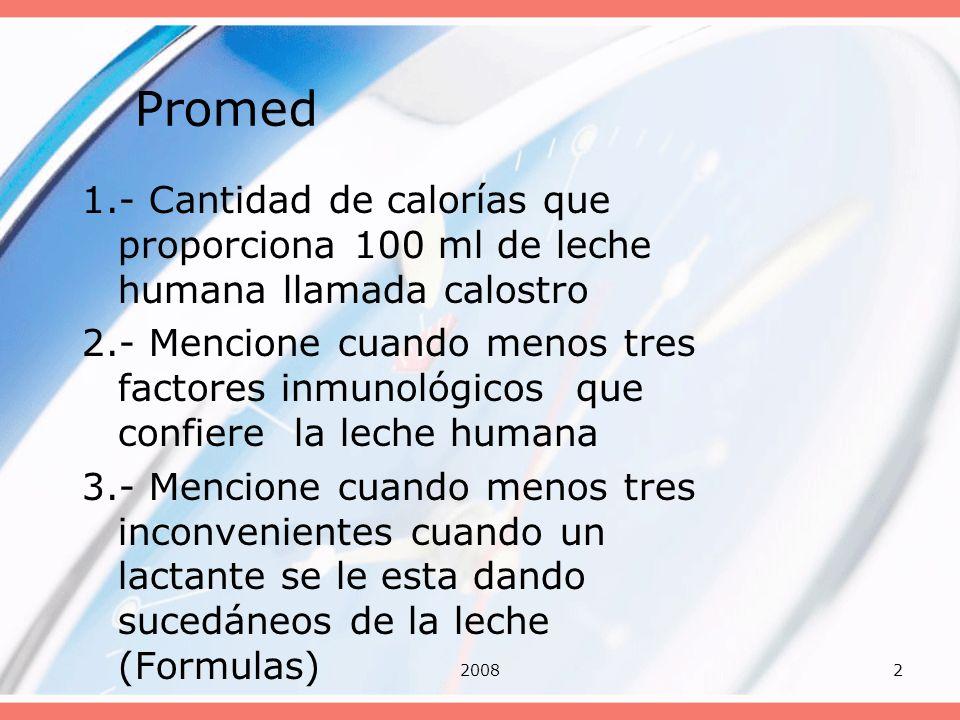 20082 Promed 1.- Cantidad de calorías que proporciona 100 ml de leche humana llamada calostro 2.- Mencione cuando menos tres factores inmunológicos qu