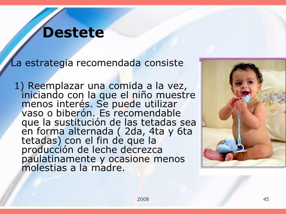 200845 Destete La estrategia recomendada consiste 1) Reemplazar una comida a la vez, iniciando con la que el niño muestre menos interés. Se puede util