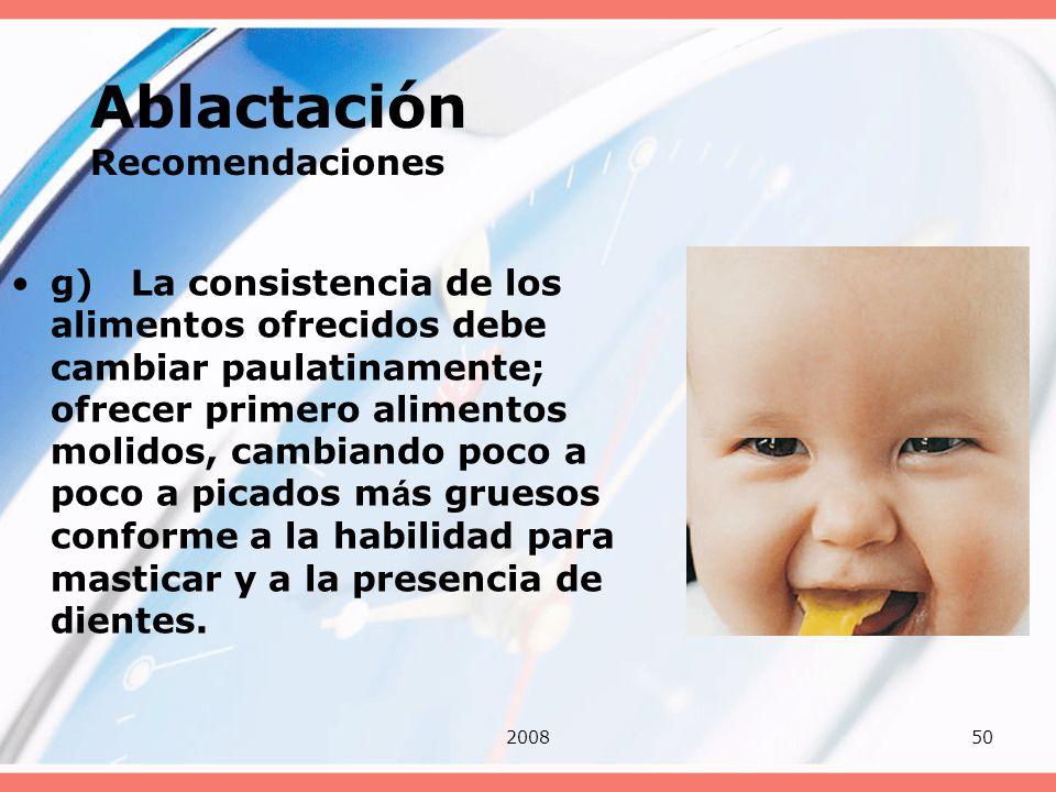 200850 Ablactación Recomendaciones g) La consistencia de los alimentos ofrecidos debe cambiar paulatinamente; ofrecer primero alimentos molidos, cambi
