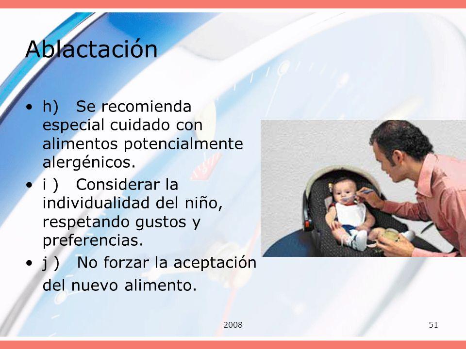 200851 Ablactación h) Se recomienda especial cuidado con alimentos potencialmente alergénicos. i ) Considerar la individualidad del niño, respetando g