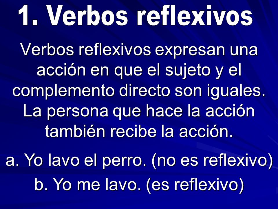 Verbos reflexivos expresan una acción en que el sujeto y el complemento directo son iguales. La persona que hace la acción también recibe la acción. a