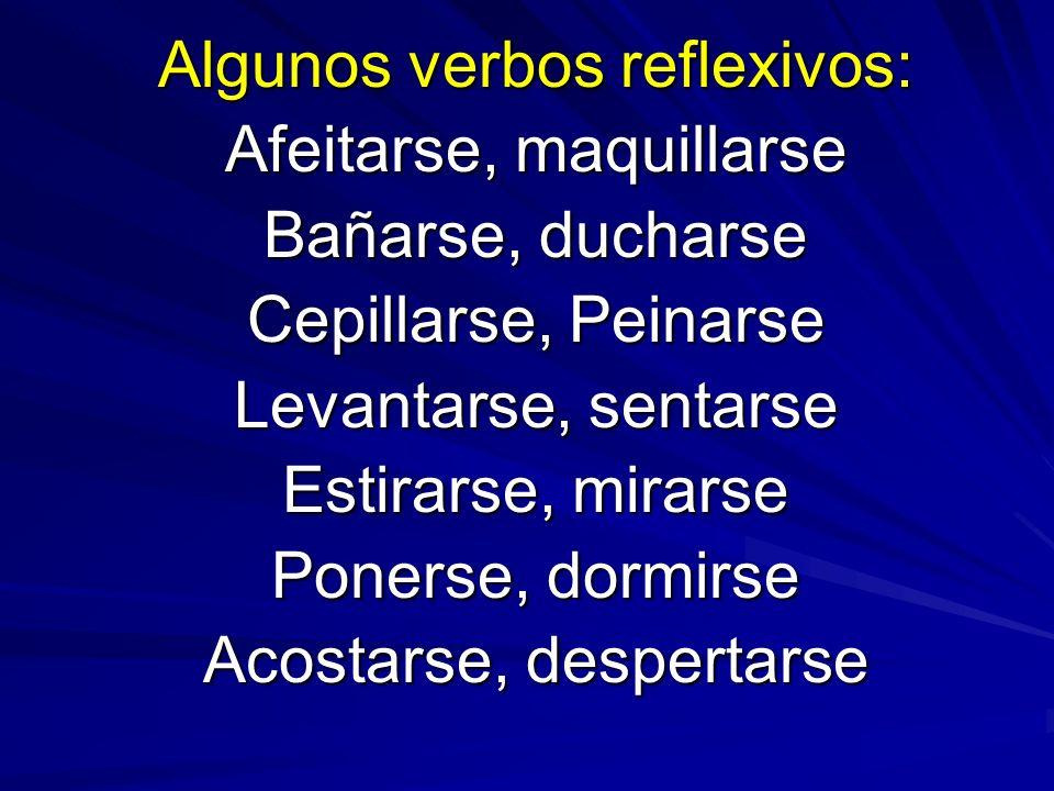 Algunos verbos reflexivos: Afeitarse, maquillarse Bañarse, ducharse Cepillarse, Peinarse Levantarse, sentarse Estirarse, mirarse Ponerse, dormirse Aco