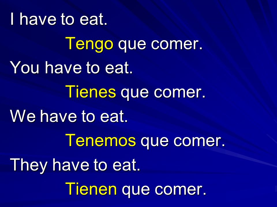 I have to eat. Tengo que comer. You have to eat. Tienes que comer. We have to eat. Tenemos que comer. They have to eat. Tienen que comer.