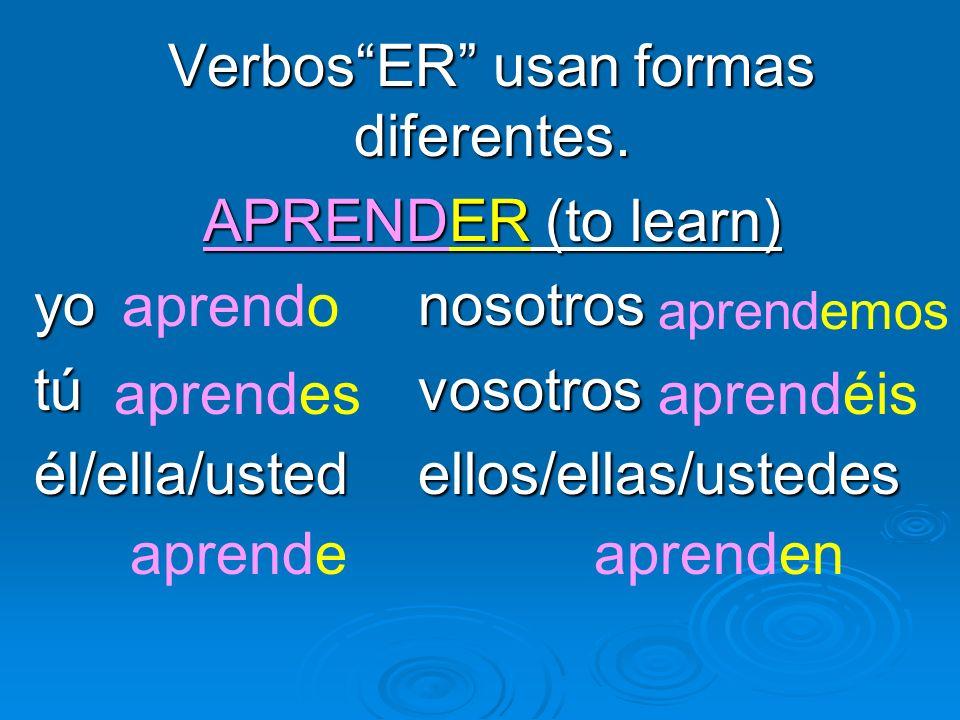 VerbosER usan formas diferentes. APRENDER (to learn) yo nosotros túvosotros él/ella/ustedellos/ellas/ustedes aprendo aprendes aprende aprendemos apren