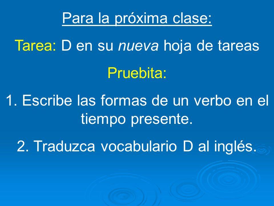 Para la próxima clase: Tarea: D en su nueva hoja de tareas Pruebita: 1. Escribe las formas de un verbo en el tiempo presente. 2. Traduzca vocabulario