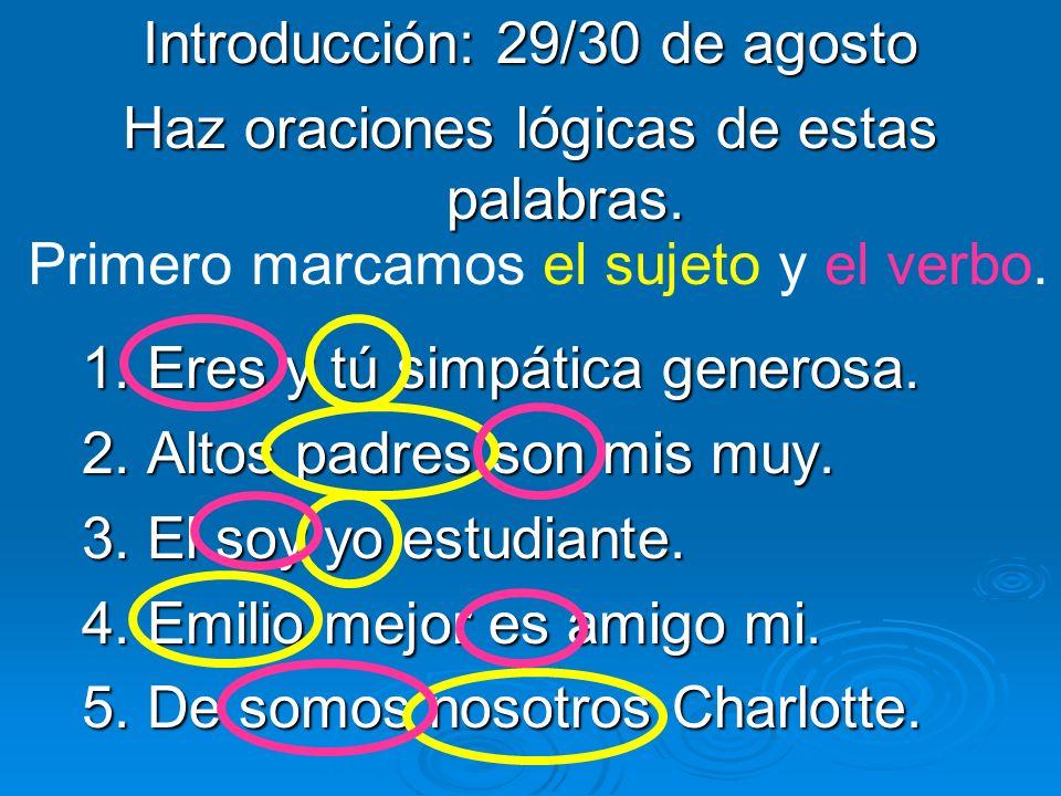 Introducción: 29/30 de agosto Haz oraciones lógicas de estas palabras. 1. Eres y tú simpática generosa. 2. Altos padres son mis muy. 3. El soy yo estu
