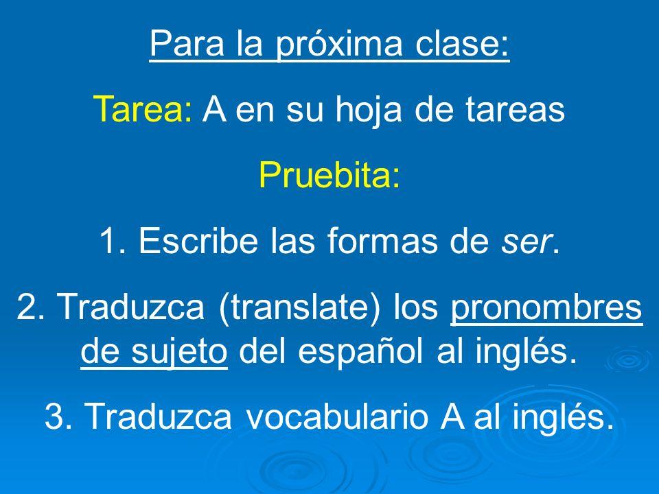 Para la próxima clase: Tarea: A en su hoja de tareas Pruebita: 1. Escribe las formas de ser. 2. Traduzca (translate) los pronombres de sujeto del espa