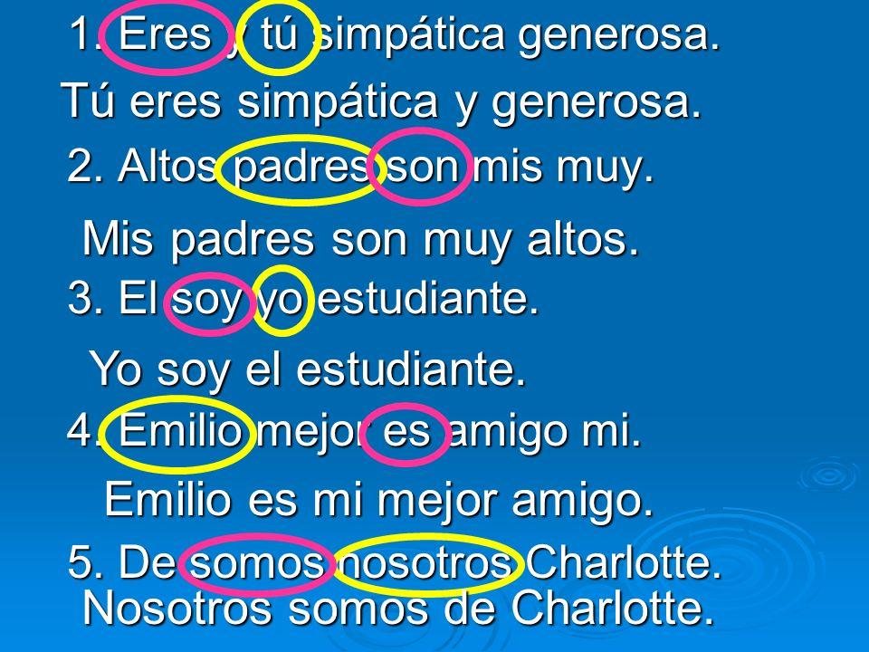 1. Eres y tú simpática generosa. 2. Altos padres son mis muy. 3. El soy yo estudiante. 4. Emilio mejor es amigo mi. 5. De somos nosotros Charlotte. Tú