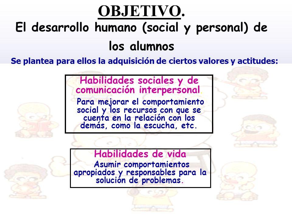 OBJETIVO. El desarrollo humano (social y personal) de los alumnos Habilidades de vida Asumir comportamientos apropiados y responsables para la solució