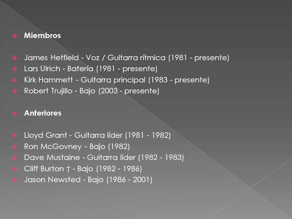 Miembros James Hetfield - Voz / Guitarra rítmica (1981 - presente) Lars Ulrich - Batería (1981 - presente) Kirk Hammett - Guitarra principal (1983 - presente) Robert Trujillo - Bajo (2003 - presente) Anteriores Lloyd Grant - Guitarra líder (1981 - 1982) Ron McGovney - Bajo (1982) Dave Mustaine - Guitarra líder (1982 - 1983) Cliff Burton - Bajo (1982 - 1986) Jason Newsted - Bajo (1986 - 2001)