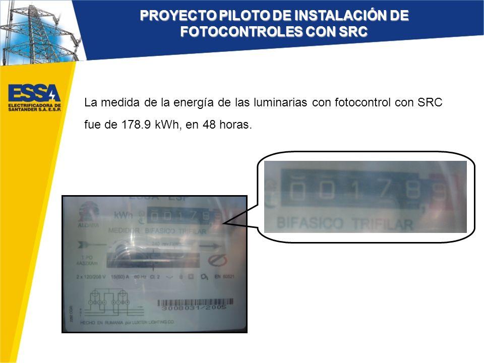 La medida de la energía de las luminarias con fotocontrol con SRC fue de 178.9 kWh, en 48 horas. PROYECTO PILOTO DE INSTALACIÓN DE FOTOCONTROLES CON S